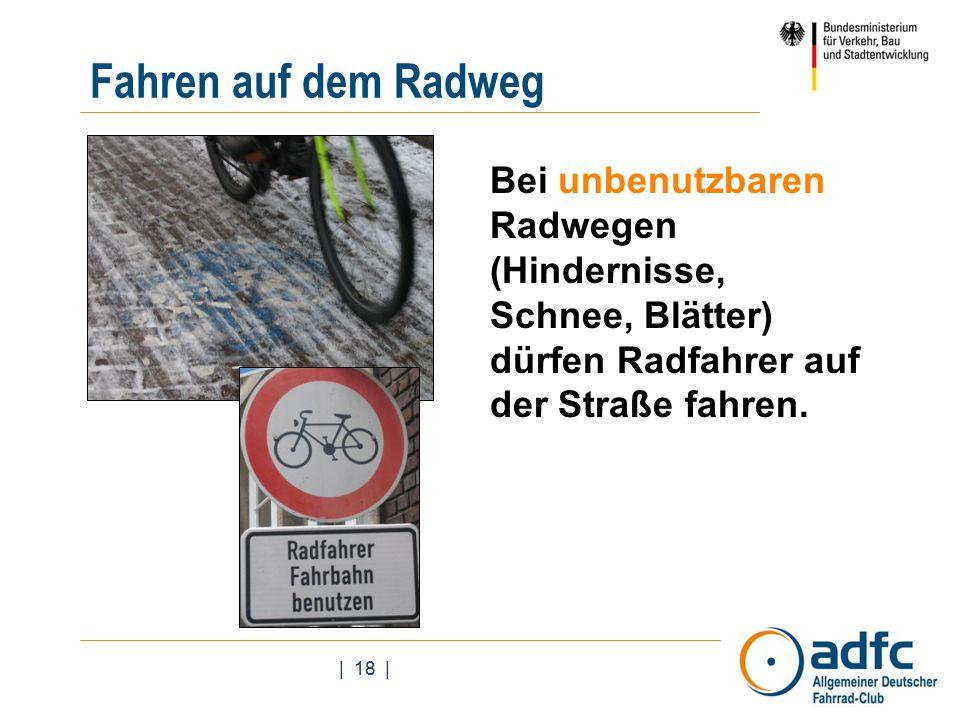 | 18 | Bei unbenutzbaren Radwegen (Hindernisse, Schnee, Blätter) dürfen Radfahrer auf der Straße fahren.