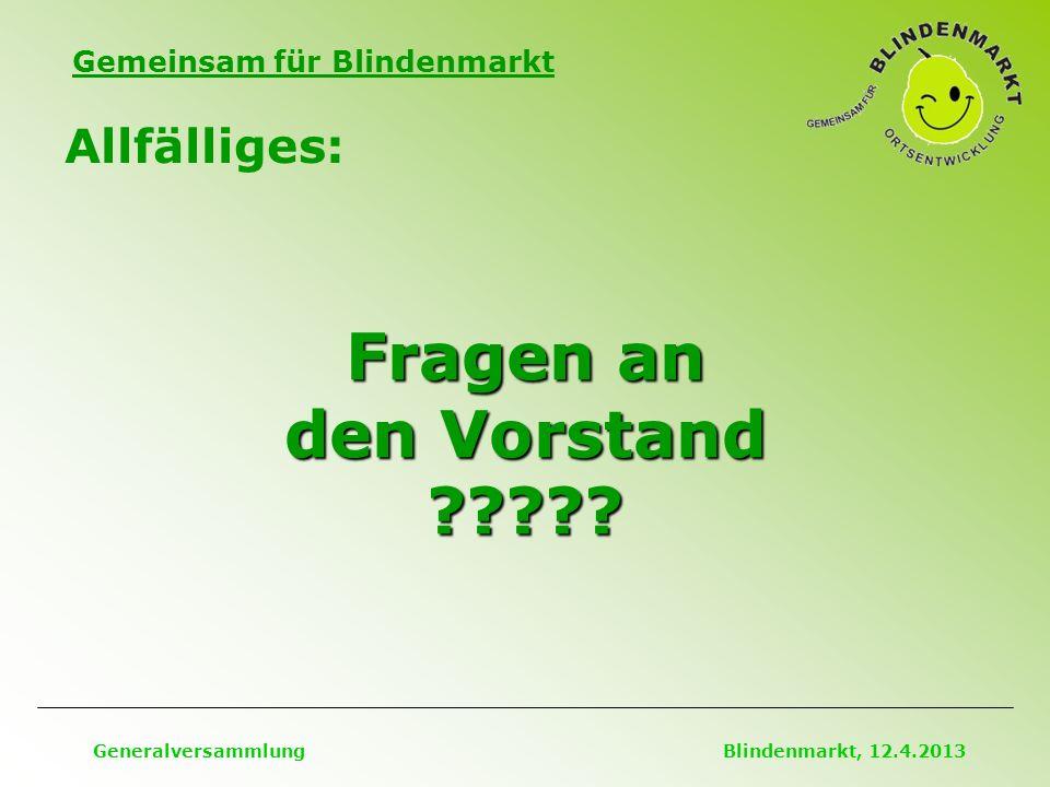 Gemeinsam für Blindenmarkt Allfälliges: Generalversammlung Blindenmarkt, 12.4.2013 Fragen an den Vorstand
