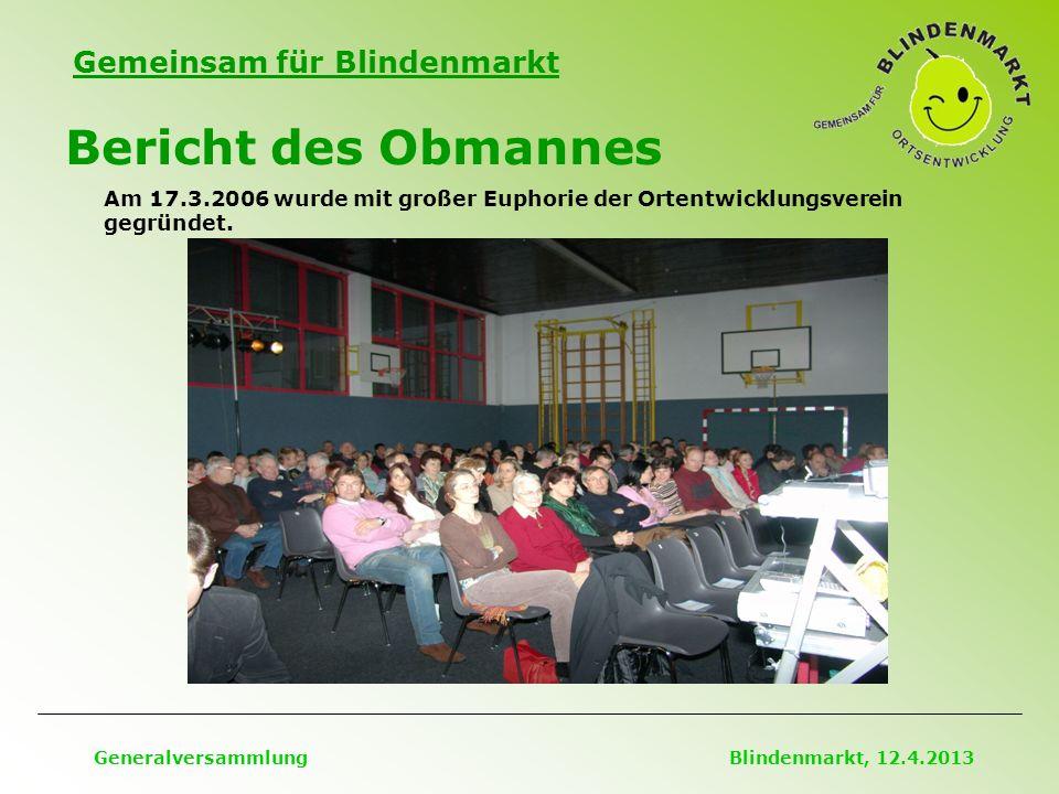 Gemeinsam für Blindenmarkt Bericht des Obmannes Generalversammlung Blindenmarkt, 12.4.2013 Am 17.3.2006 wurde mit großer Euphorie der Ortentwicklungsverein gegründet.