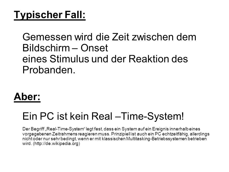 Typischer Fall: Gemessen wird die Zeit zwischen dem Bildschirm – Onset eines Stimulus und der Reaktion des Probanden. Aber: Ein PC ist kein Real –Time
