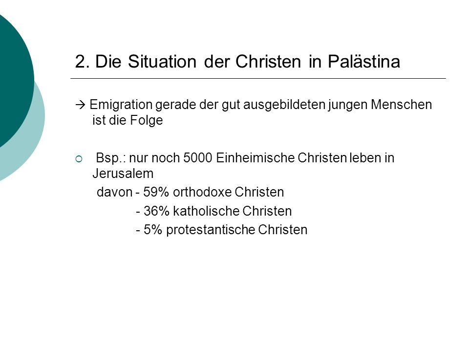 2. Die Situation der Christen in Palästina  Emigration gerade der gut ausgebildeten jungen Menschen ist die Folge  Bsp.: nur noch 5000 Einheimische