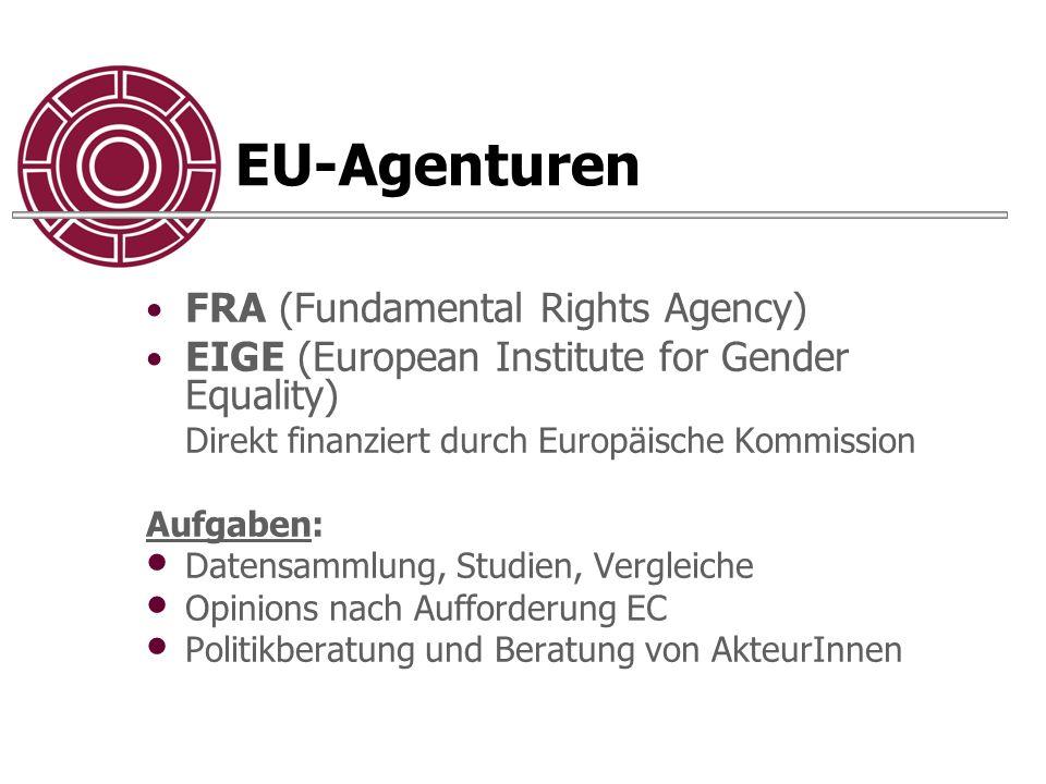 EU-Agenturen FRA (Fundamental Rights Agency) EIGE (European Institute for Gender Equality) Direkt finanziert durch Europäische Kommission Aufgaben: Datensammlung, Studien, Vergleiche Opinions nach Aufforderung EC Politikberatung und Beratung von AkteurInnen