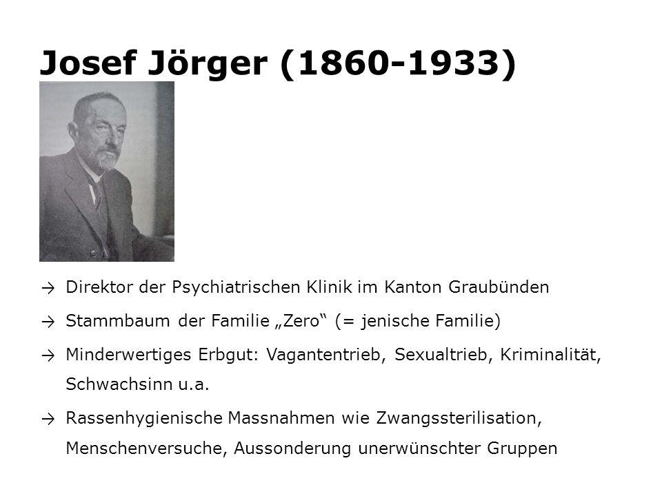 """Josef Jörger (1860-1933) → Direktor der Psychiatrischen Klinik im Kanton Graubünden → Stammbaum der Familie """"Zero (= jenische Familie) → Minderwertiges Erbgut: Vagantentrieb, Sexualtrieb, Kriminalität, Schwachsinn u.a."""