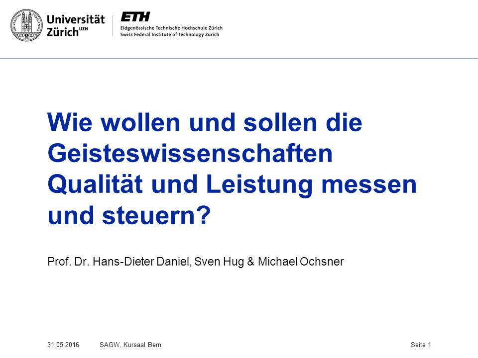 Wie wollen und sollen die Geisteswissenschaften Qualität und Leistung messen und steuern? Prof. Dr. Hans-Dieter Daniel, Sven Hug & Michael Ochsner 31.
