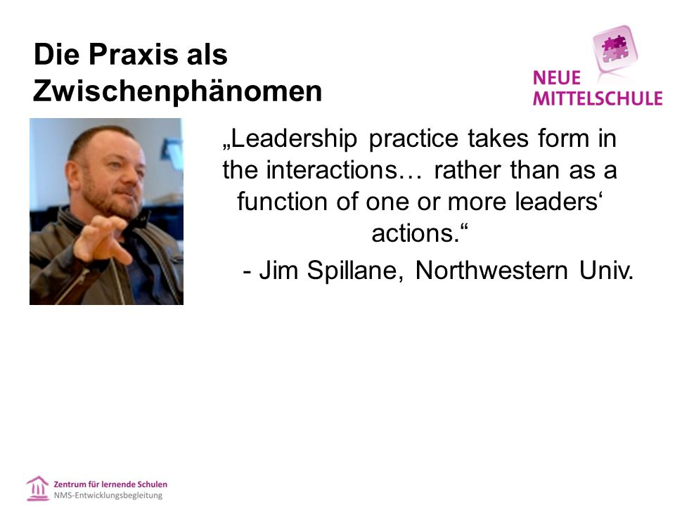 "Die Praxis als Zwischenphänomen ""Leadership practice takes form in the interactions… rather than as a function of one or more leaders' actions. - Jim Spillane, Northwestern Univ."