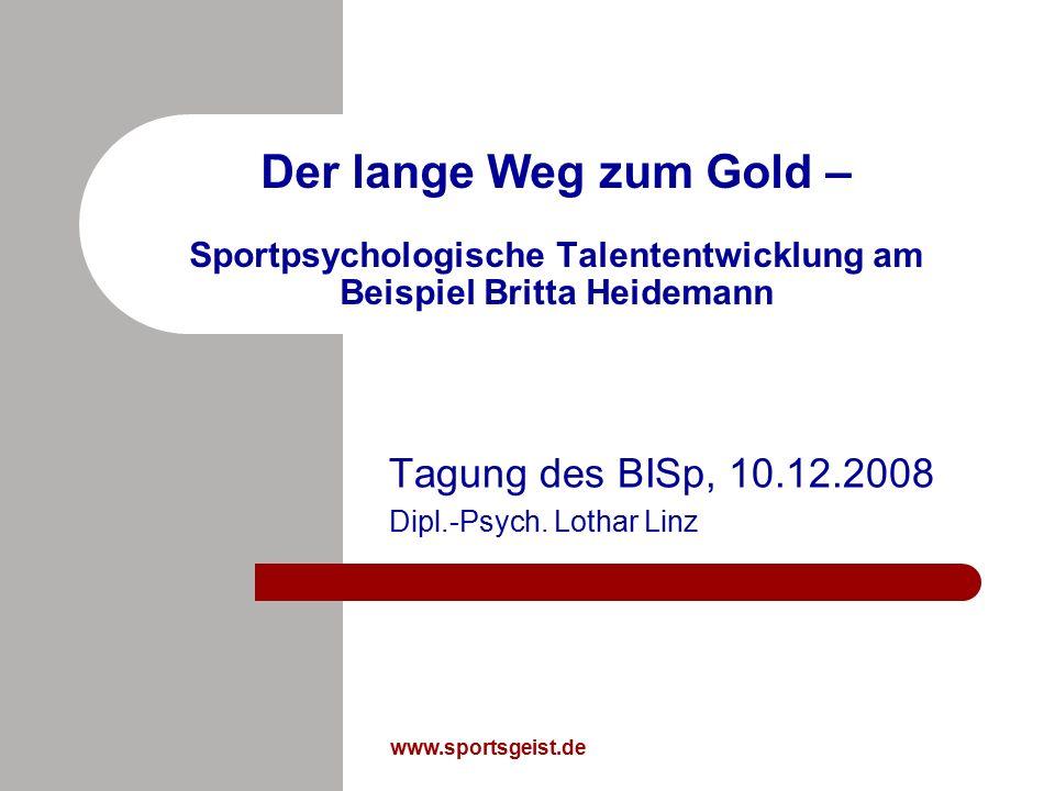 www.sportsgeist.de Der lange Weg zum Gold – Sportpsychologische Talententwicklung am Beispiel Britta Heidemann Tagung des BISp, 10.12.2008 Dipl.-Psych.
