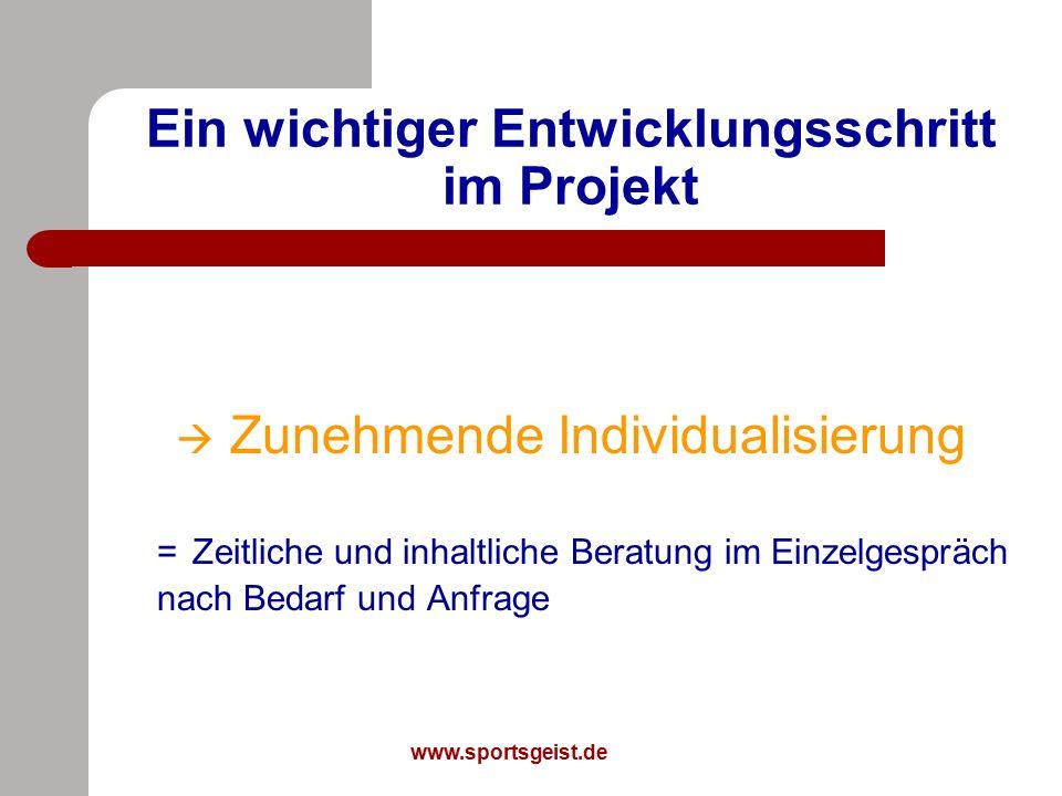 www.sportsgeist.de Ein wichtiger Entwicklungsschritt im Projekt  Zunehmende Individualisierung = Zeitliche und inhaltliche Beratung im Einzelgespräch nach Bedarf und Anfrage