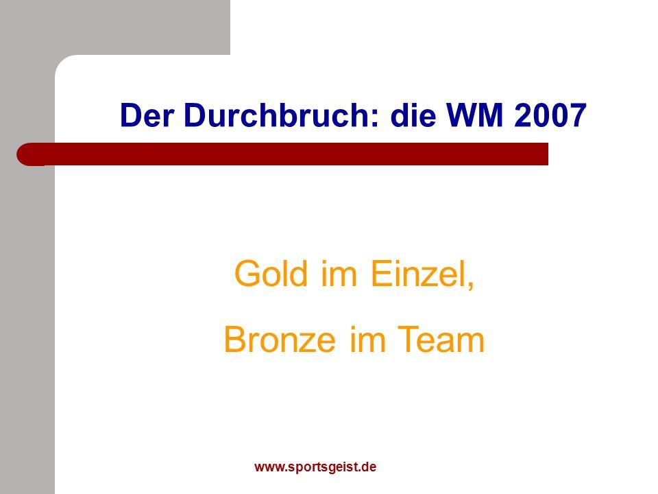 www.sportsgeist.de Der Durchbruch: die WM 2007 Gold im Einzel, Bronze im Team