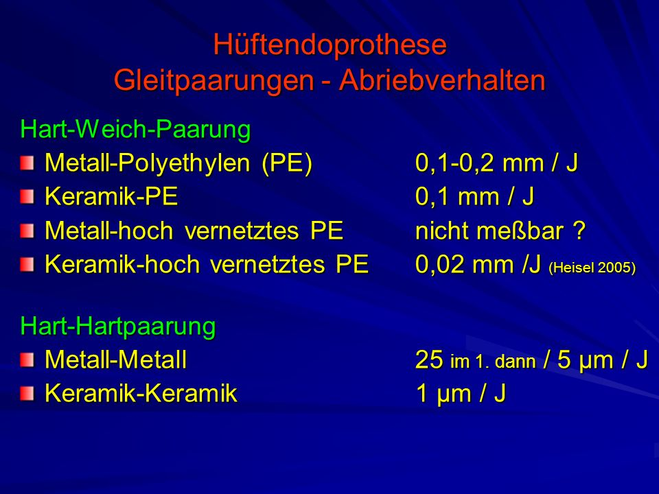Hüftendoprothese Gleitpaarungen - Abriebverhalten Hart-Weich-Paarung Metall-Polyethylen (PE)0,1-0,2 mm / J Keramik-PE0,1 mm / J Metall-hoch vernetztes