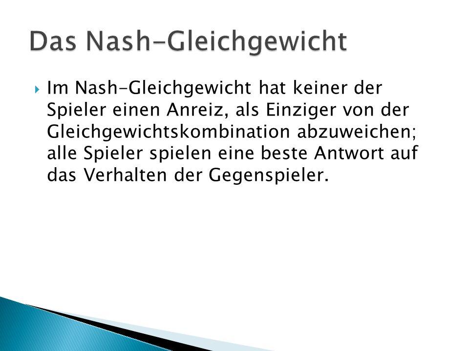  Im Nash-Gleichgewicht hat keiner der Spieler einen Anreiz, als Einziger von der Gleichgewichtskombination abzuweichen; alle Spieler spielen eine beste Antwort auf das Verhalten der Gegenspieler.