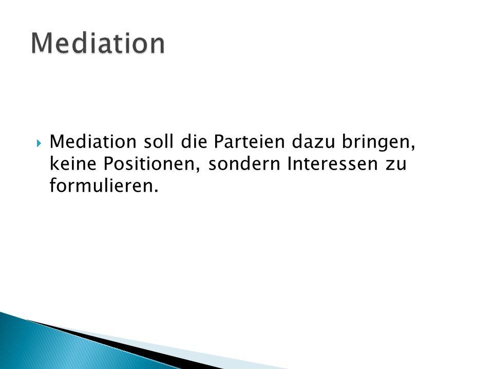  Mediation soll die Parteien dazu bringen, keine Positionen, sondern Interessen zu formulieren.