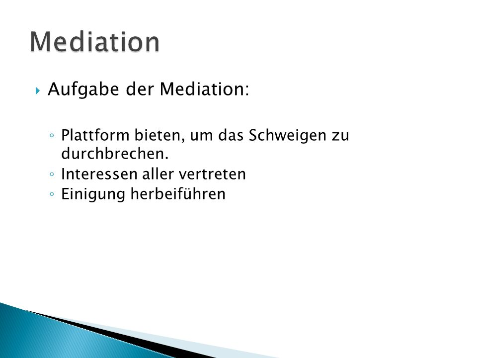  Aufgabe der Mediation: ◦ Plattform bieten, um das Schweigen zu durchbrechen. ◦ Interessen aller vertreten ◦ Einigung herbeiführen