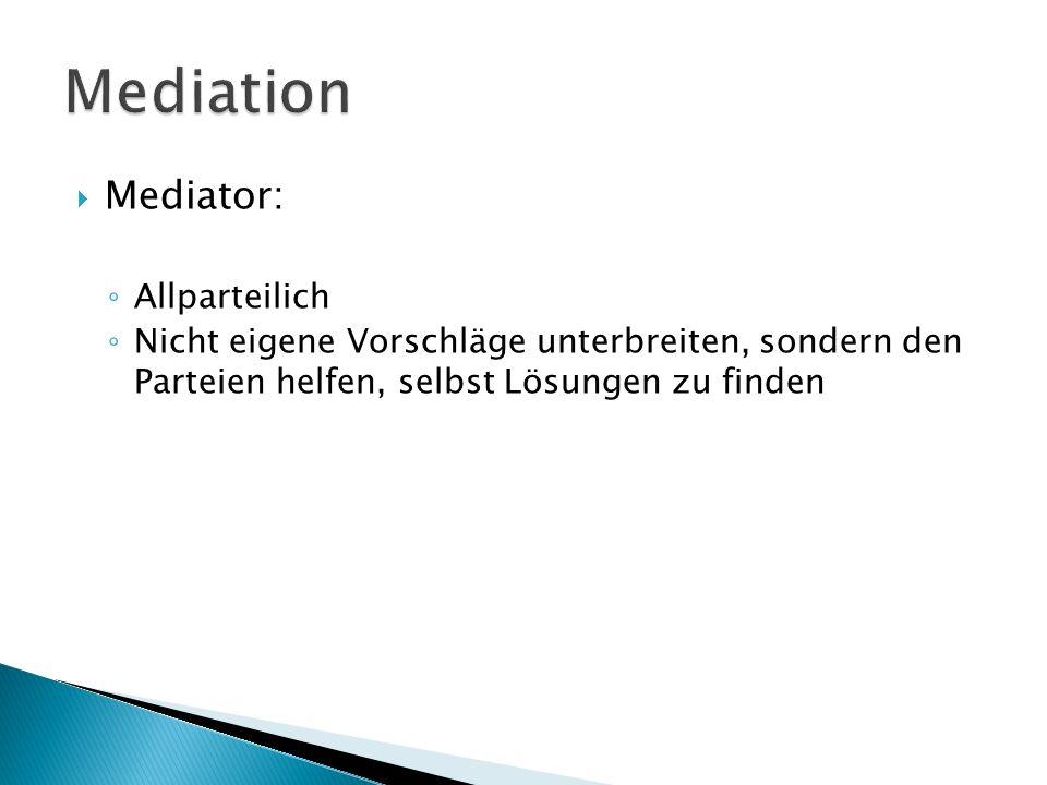  Mediator: ◦ Allparteilich ◦ Nicht eigene Vorschläge unterbreiten, sondern den Parteien helfen, selbst Lösungen zu finden