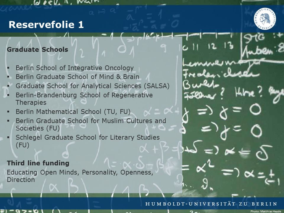 Graduate Schools  Berlin School of Integrative Oncology  Berlin Graduate School of Mind & Brain  Graduate School for Analytical Sciences (SALSA)  Berlin-Brandenburg School of Regenerative Therapies  Berlin Mathematical School (TU, FU)  Berlin Graduate School for Muslim Cultures and Societies (FU)  Schlegel Graduate School for Literary Studies (FU) Third line funding Educating Open Minds, Personality, Openness, Direction Reservefolie 1 Photo: Matthias Heyde