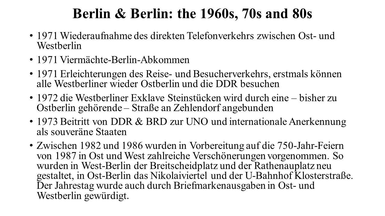 Berlin & Berlin: the 1960s, 70s and 80s 1971 Wiederaufnahme des direkten Telefonverkehrs zwischen Ost- und Westberlin 1971 Viermächte-Berlin-Abkommen 1971 Erleichterungen des Reise- und Besucherverkehrs, erstmals können alle Westberliner wieder Ostberlin und die DDR besuchen 1972 die Westberliner Exklave Steinstücken wird durch eine – bisher zu Ostberlin gehörende – Straße an Zehlendorf angebunden 1973 Beitritt von DDR & BRD zur UNO und internationale Anerkennung als souveräne Staaten Zwischen 1982 und 1986 wurden in Vorbereitung auf die 750-Jahr-Feiern von 1987 in Ost und West zahlreiche Verschönerungen vorgenommen.