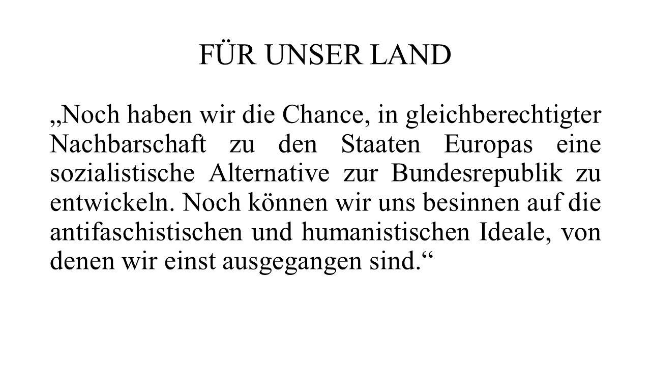 """FÜR UNSER LAND """"Noch haben wir die Chance, in gleichberechtigter Nachbarschaft zu den Staaten Europas eine sozialistische Alternative zur Bundesrepublik zu entwickeln."""
