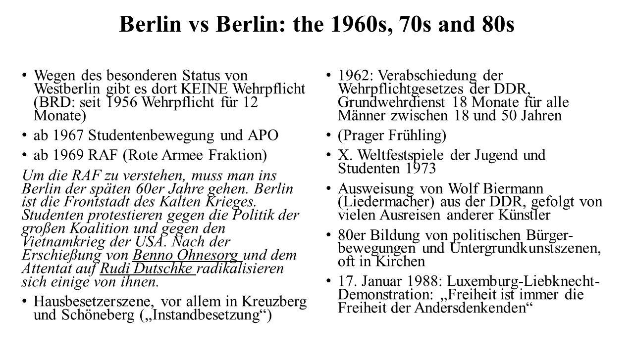 Berlin vs Berlin: the 1960s, 70s and 80s Wegen des besonderen Status von Westberlin gibt es dort KEINE Wehrpflicht (BRD: seit 1956 Wehrpflicht für 12 Monate) ab 1967 Studentenbewegung und APO ab 1969 RAF (Rote Armee Fraktion) Um die RAF zu verstehen, muss man ins Berlin der späten 60er Jahre gehen.