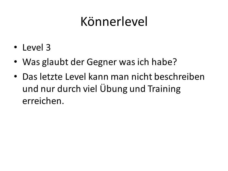Könnerlevel Level 3 Was glaubt der Gegner was ich habe? Das letzte Level kann man nicht beschreiben und nur durch viel Übung und Training erreichen.