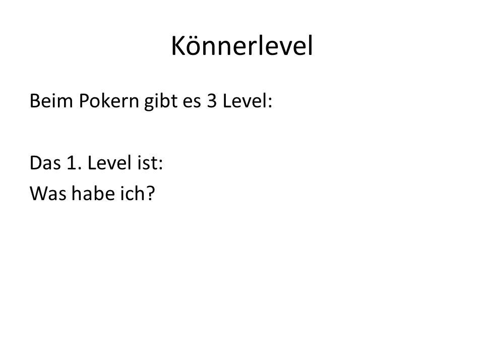 Könnerlevel Beim Pokern gibt es 3 Level: Das 1. Level ist: Was habe ich?