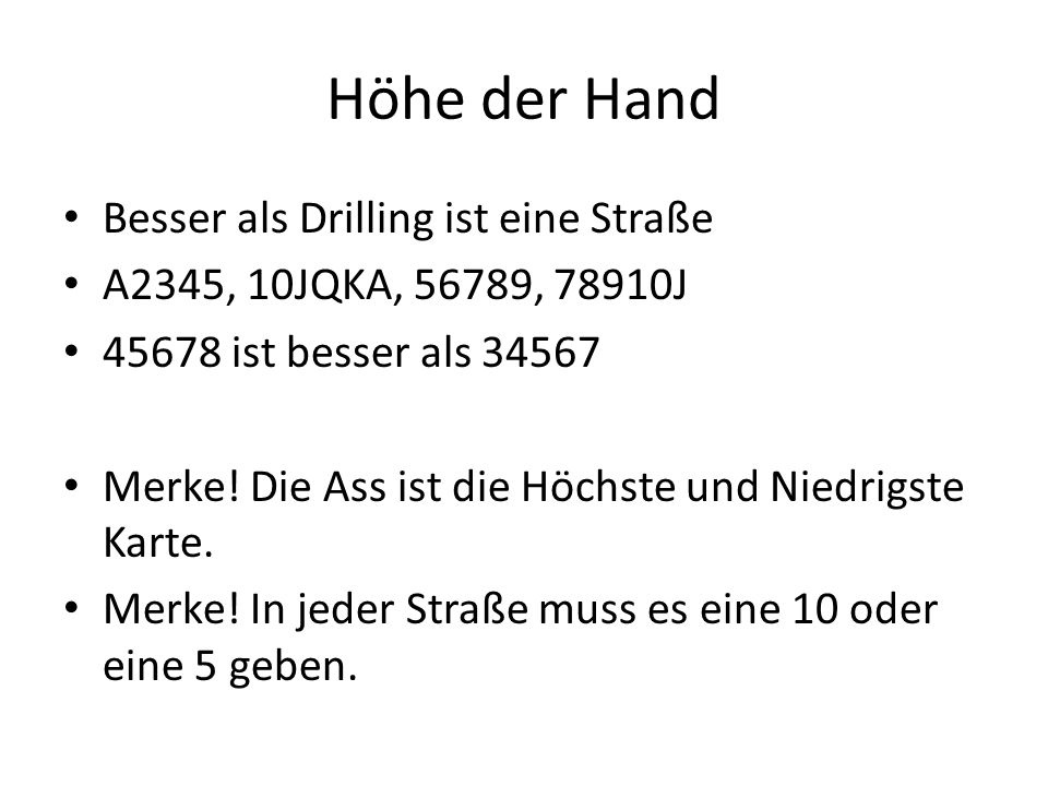 Höhe der Hand Besser als Drilling ist eine Straße A2345, 10JQKA, 56789, 78910J 45678 ist besser als 34567 Merke! Die Ass ist die Höchste und Niedrigst