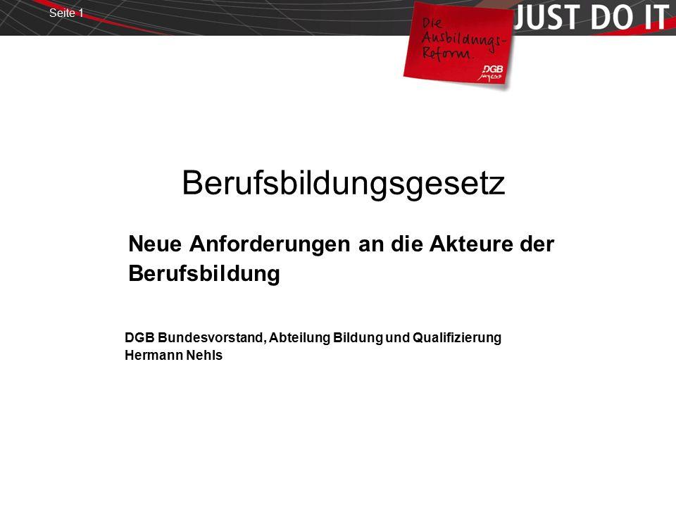 Seite 1 Berufsbildungsgesetz Neue Anforderungen an die Akteure der Berufsbildung DGB Bundesvorstand, Abteilung Bildung und Qualifizierung Hermann Nehls
