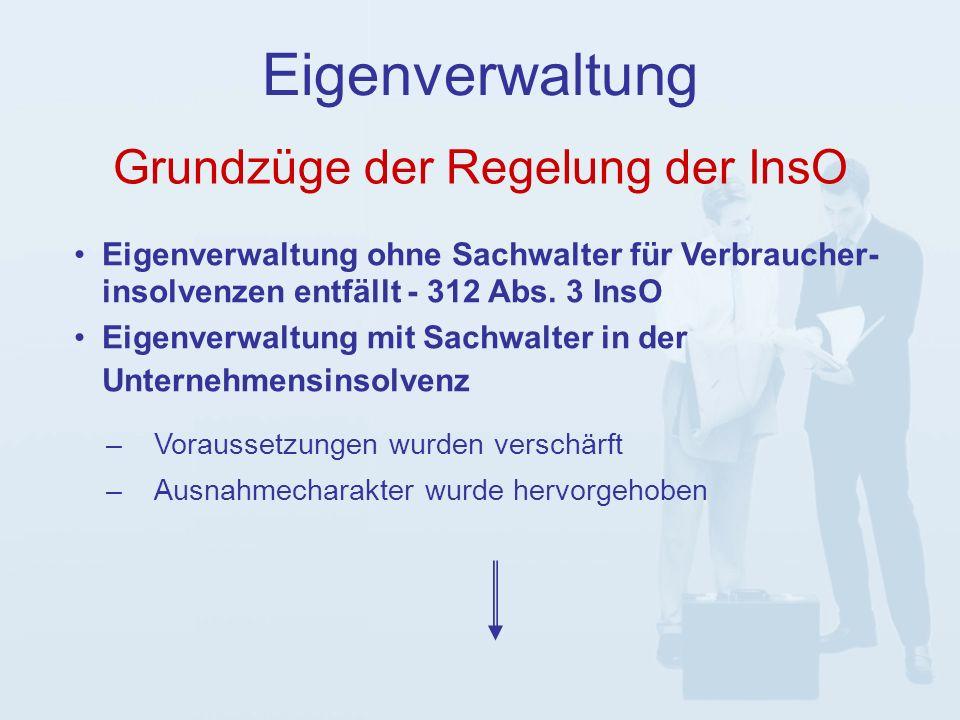 Grundzüge der Regelung der InsO Eigenverwaltung –Voraussetzungen wurden verschärft –Ausnahmecharakter wurde hervorgehoben Eigenverwaltung ohne Sachwalter für Verbraucher- insolvenzen entfällt - 312 Abs.