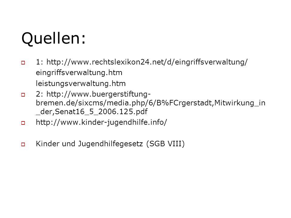 Quellen:  1: http://www.rechtslexikon24.net/d/eingriffsverwaltung/ eingriffsverwaltung.htm leistungsverwaltung.htm  2: http://www.buergerstiftung- bremen.de/sixcms/media.php/6/B%FCrgerstadt,Mitwirkung_in _der,Senat16_5_2006.125.pdf  http://www.kinder-jugendhilfe.info/  Kinder und Jugendhilfegesetz (SGB VIII)