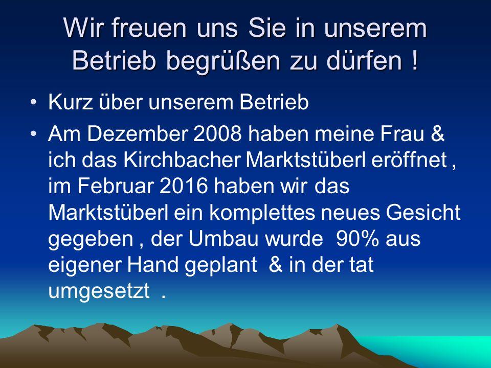 Wir freuen uns Sie in unserem Betrieb begrüßen zu dürfen ! Kurz über unserem Betrieb Am Dezember 2008 haben meine Frau & ich das Kirchbacher Marktstüb