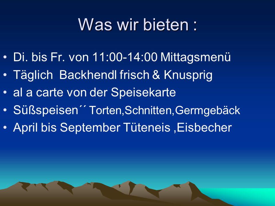 Was wir bieten : Di. bis Fr. von 11:00-14:00 Mittagsmenü Täglich Backhendl frisch & Knusprig al a carte von der Speisekarte Süßspeisen´´ Torten,Schnit