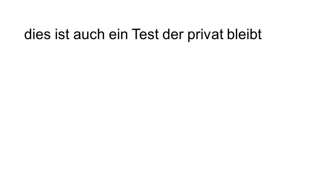 dies ist auch ein Test der privat bleibt