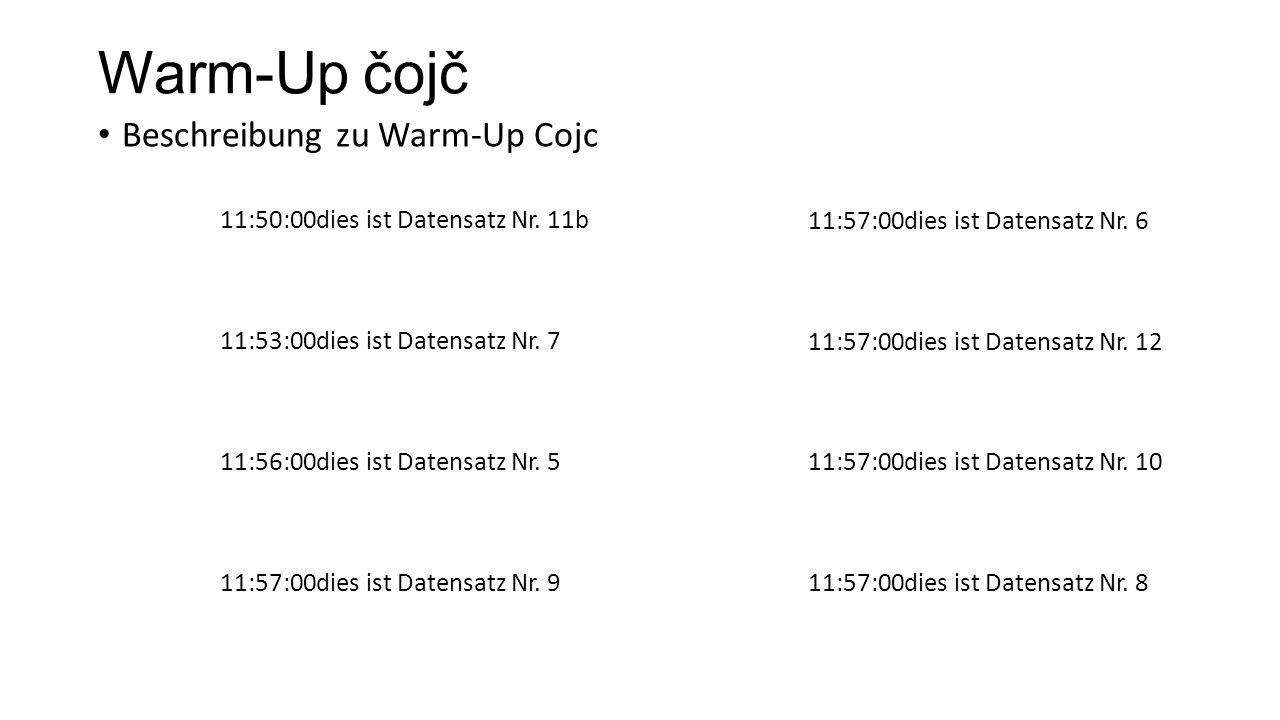 Warm-Up čojč Beschreibung zu Warm-Up Cojc 11:50:00dies ist Datensatz Nr. 11b 11:53:00dies ist Datensatz Nr. 7 11:56:00dies ist Datensatz Nr. 5 11:57:0