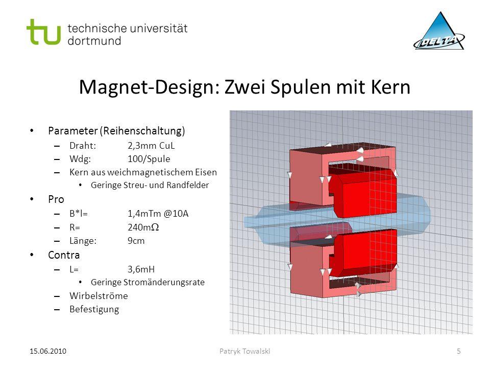 Magnet-Design: CF-Magnet mit Kern (1) Parameter (Reihenschaltung, berechnet) – Draht:2,5mm CuL – Wdg:50/Spule – Geblechter Eisenkern Geringe Streu- und Randfelder, geringe Wirbelstromverluste Pro – B*l=0,7mTm @10A – R=100m  – L=1,8mH – Länge:9cm – Einsatz als CF-Magnet möglich Kein Übersprechen der Felder Contra – Befestigung – Geodätische Vermessung 15.06.20106Patryk Towalski