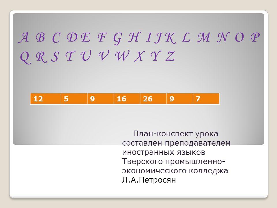 План-конспект урока составлен преподавателем иностранных языков Тверского промышленно- экономического колледжа Л.А.Петросян A B C D E F G H I J K L M N O P Q R S T U V W X Y Z 1259162697