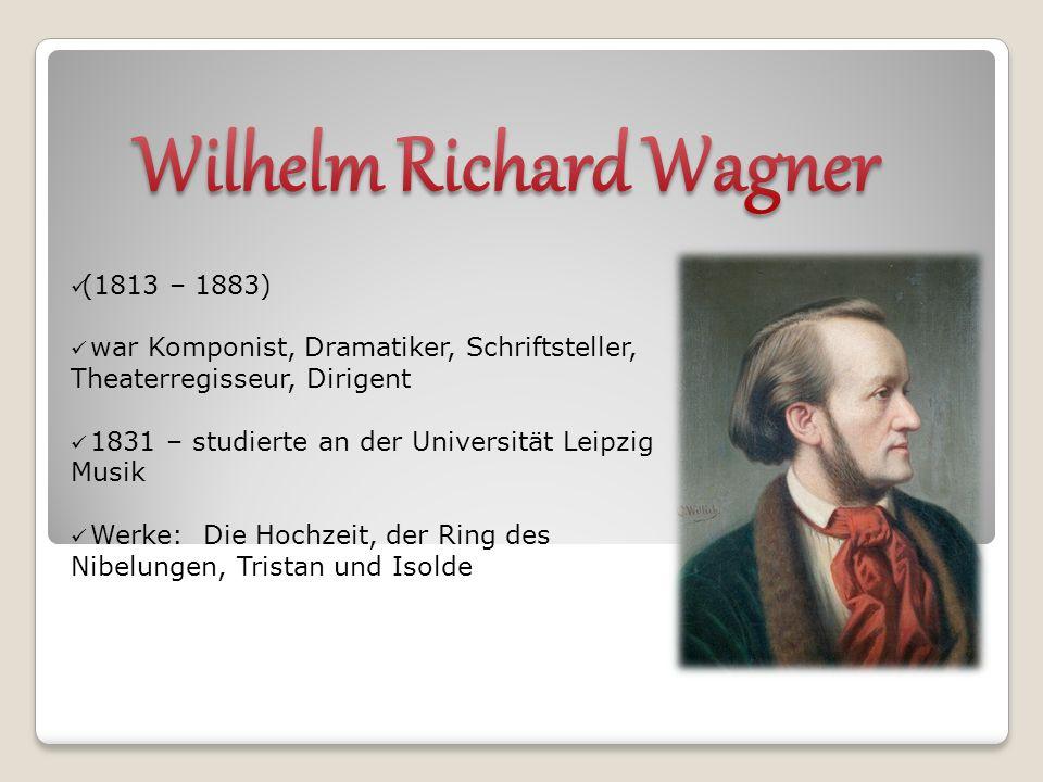 (1813 – 1883) war Komponist, Dramatiker, Schriftsteller, Theaterregisseur, Dirigent 1831 – studierte an der Universität Leipzig Musik Werke: Die Hochzeit, der Ring des Nibelungen, Tristan und Isolde