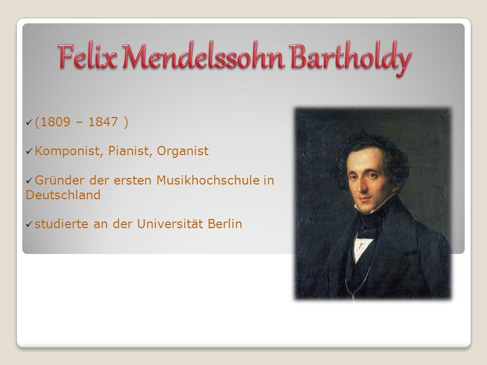 (1809 – 1847 ) Komponist, Pianist, Organist Gründer der ersten Musikhochschule in Deutschland studierte an der Universität Berlin