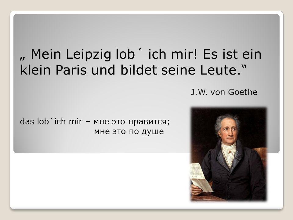 """"""" Mein Leipzig lob´ ich mir. Es ist ein klein Paris und bildet seine Leute. J.W."""