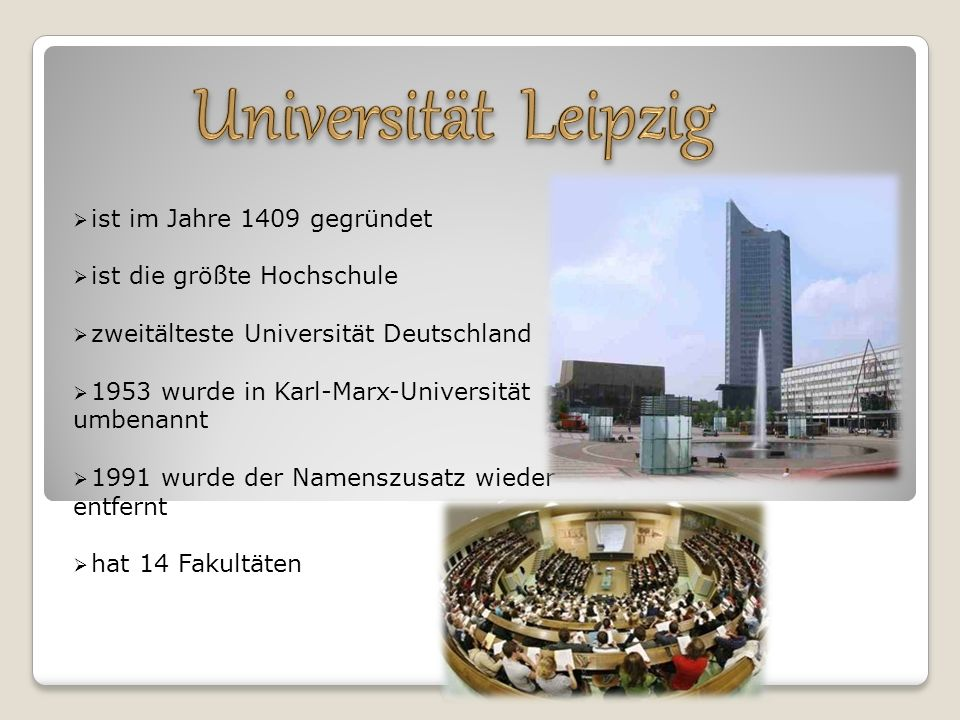  ist im Jahre 1409 gegründet  ist die größte Hochschule  zweitälteste Universität Deutschland  1953 wurde in Karl-Marx-Universität umbenannt  1991 wurde der Namenszusatz wieder entfernt  hat 14 Fakultäten