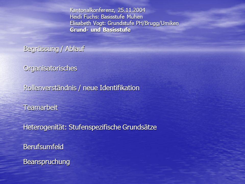 Kantonalkonferenz, 25.11.2004 Heidi Fuchs: Basisstufe Muhen Elisabeth Vogt: Grundstufe PH/Brugg/Umiken Grund- und Basisstufe Begrüssung / Ablauf Organ