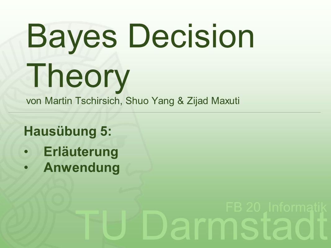 TU Darmstadt FB 20 Informatik Bayes Decision Theory von Martin Tschirsich, Shuo Yang & Zijad Maxuti Hausübung 5: Erläuterung Anwendung