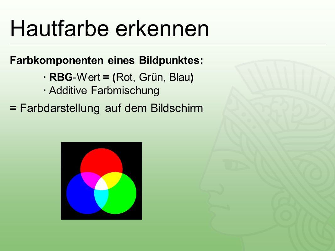 Hautfarbe erkennen Farbkomponenten eines Bildpunktes: ∙ RBG-Wert = (Rot, Grün, Blau) ∙ Additive Farbmischung = Farbdarstellung auf dem Bildschirm