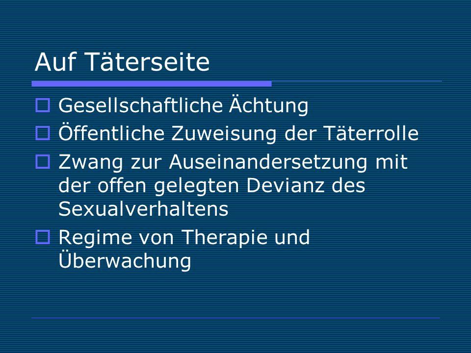 Auf Täterseite  Gesellschaftliche Ächtung  Öffentliche Zuweisung der Täterrolle  Zwang zur Auseinandersetzung mit der offen gelegten Devianz des Sexualverhaltens  Regime von Therapie und Überwachung