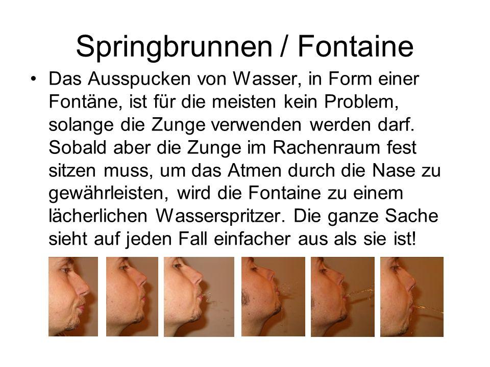 Springbrunnen / Fontaine Das Ausspucken von Wasser, in Form einer Fontäne, ist für die meisten kein Problem, solange die Zunge verwenden werden darf.