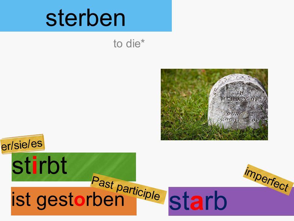 sterben stirbt ist gestorben to die* er/sie/es Past participle starb imperfect