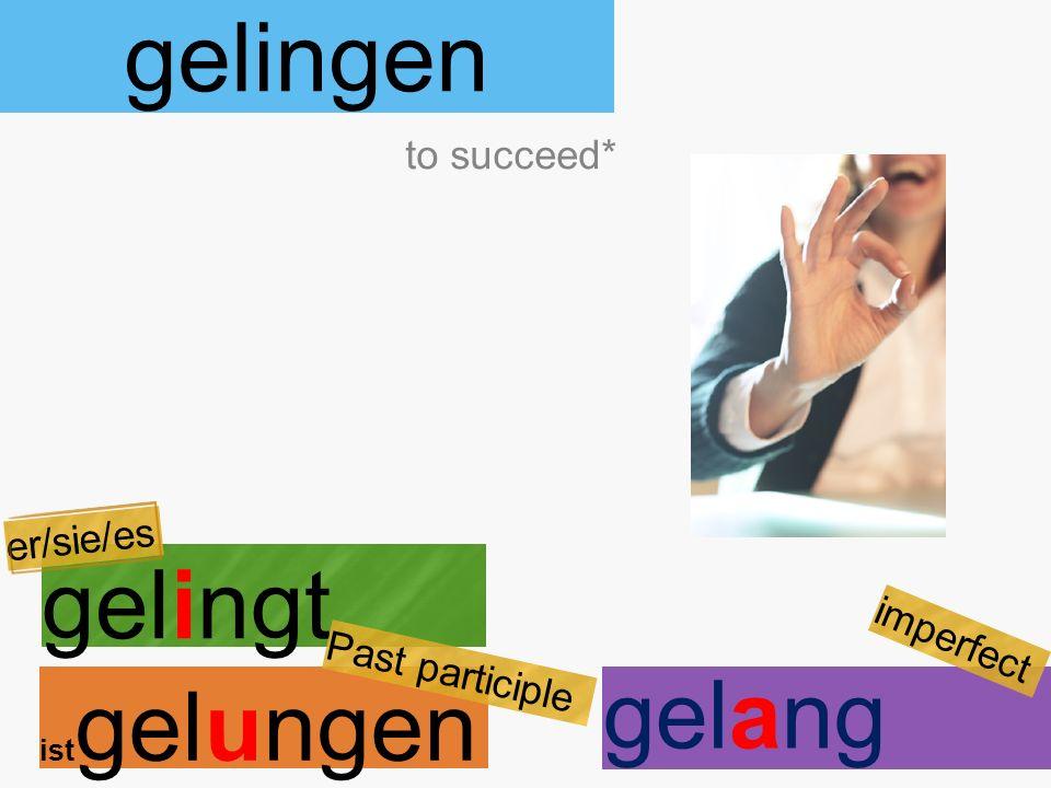 gelingen gelingt ist gelungen to succeed* er/sie/es Past participle gelang imperfect