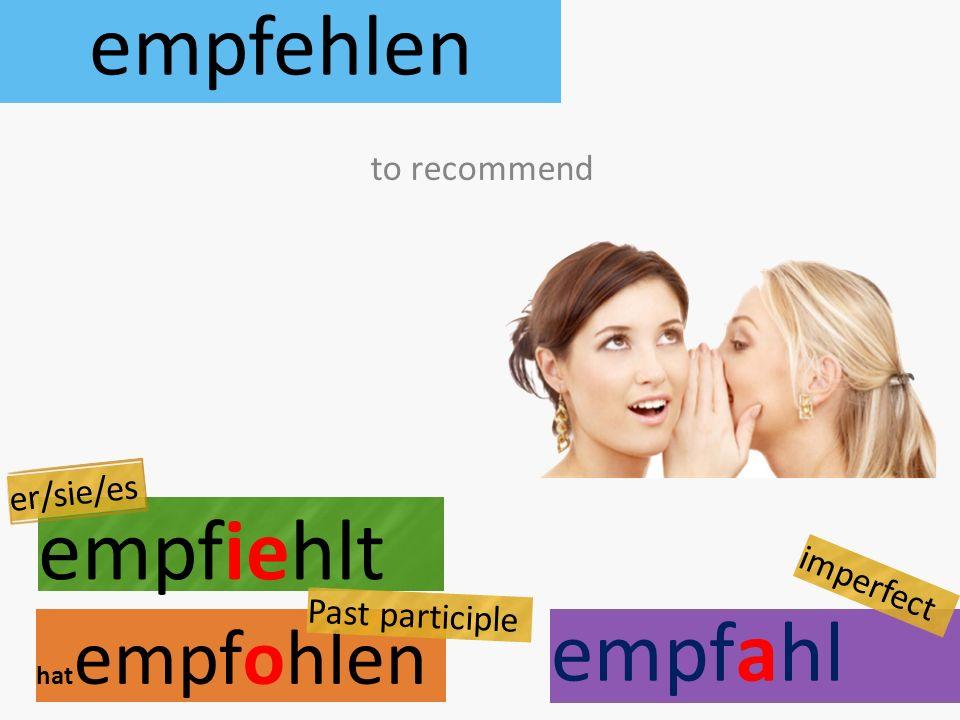 empfehlen empfiehlt hat empfohlen to recommend er/sie/es Past participle empfahl imperfect