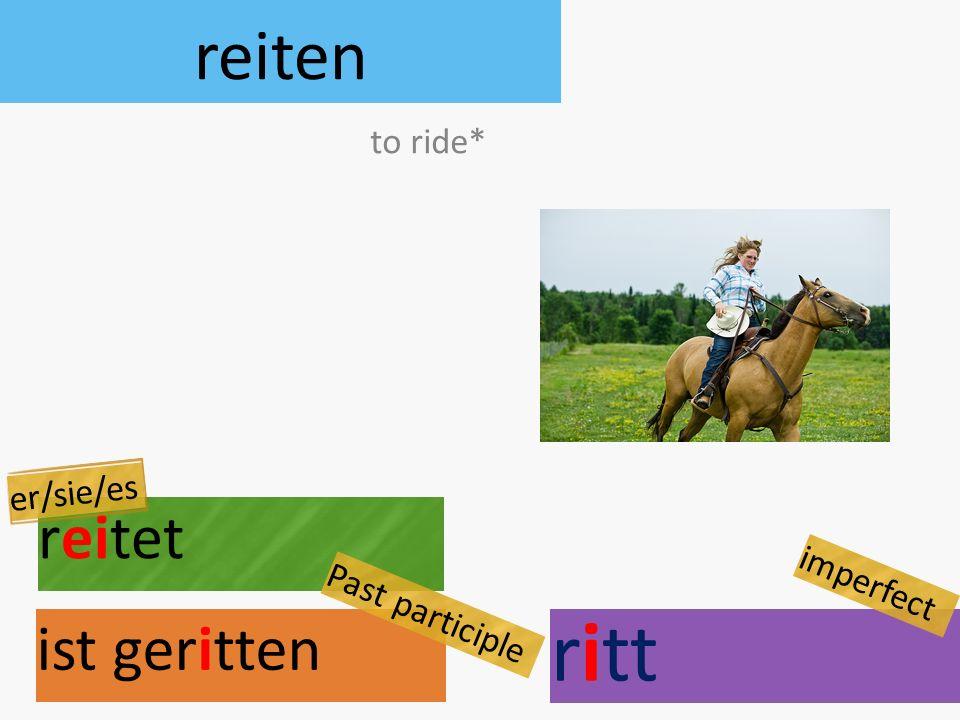 reiten reitet ist geritten to ride* er/sie/es Past participle ritt imperfect