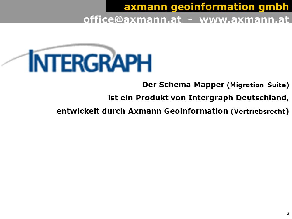 3 office@axmann.at - www.axmann.at axmann geoinformation gmbh Der Schema Mapper (Migration Suite) ist ein Produkt von Intergraph Deutschland, entwickelt durch Axmann Geoinformation (Vertriebsrecht )