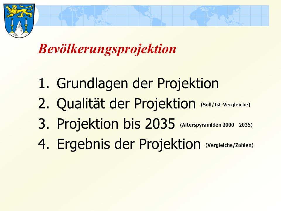Bevölkerungsprojektion 1.Grundlagen der Projektion 2.Qualität der Projektion (Soll/Ist-Vergleiche) 3.Projektion bis 2035 (Alterspyramiden 2000 - 2035) 4.Ergebnis der Projektion (Vergleiche/Zahlen)