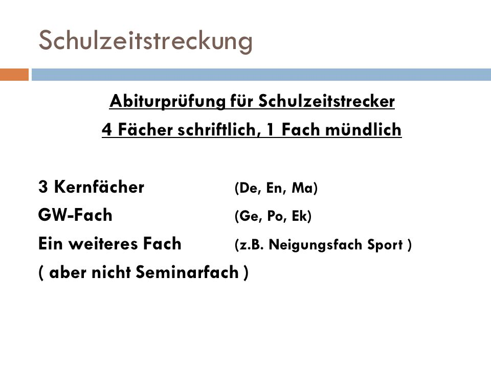Schulzeitstreckung Abiturprüfung für Schulzeitstrecker 4 Fächer schriftlich, 1 Fach mündlich 3 Kernfächer (De, En, Ma) GW-Fach (Ge, Po, Ek) Ein weiteres Fach (z.B.
