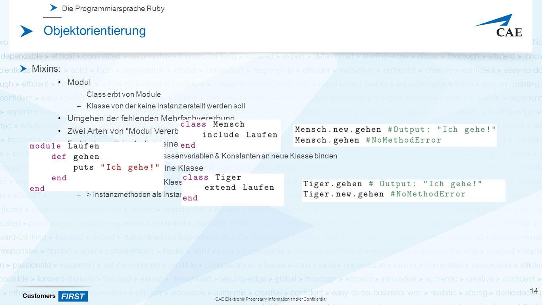 CAE Elektronik Proprietary Information and/or Confidential Die Programmiersprache Ruby Objektorientierung Mixins: Modul – Class erbt von Module – Klasse von der keine Instanz erstellt werden soll Umgehen der fehlenden Mehrfachvererbung Zwei Arten von Modul Vererbung Einbinden mit include in eine Klasse  > Instanzmethoden & Klassenvariablen & Konstanten an neue Klasse binden Einbinden mit extend in eine Klasse – > Instanzmethoden als Klassenmethoden an Klasse – > Instanzmethoden als Instanzmethoden an Objekt 14